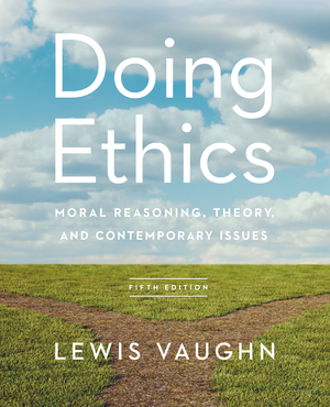 Test Bank for Doing Ethics Moral Reasoning, Theory, and Contemporary Issues 5th Edition by Lewis Vaughn, ISBN 9780393691399