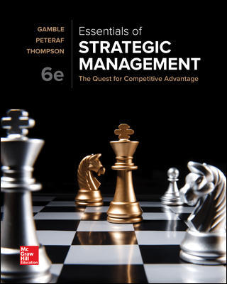 Solution Manual For Essentials of Strategic Management: The Quest for Competitive Advantage 6th Edition By John Gamble, Margaret Peteraf, Arthur Thompson Jr., ISBN 10: 1259927636, ISBN 13: 9781259927638