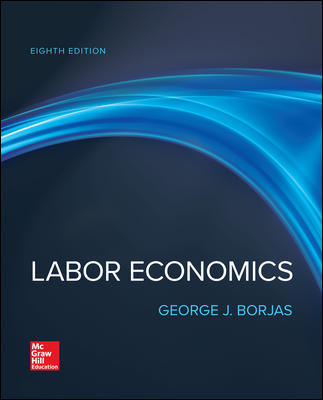 Test Bank for Labor Economics 8th Edition By George Borjas, ISBN 10 1260004724, ISBN 13 9781260004724