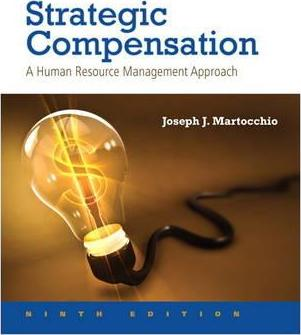 Solution Manual For Strategic Compensation: A Human Resource Management Approach, 9th Edition By Joseph J. Martocchio,ISBN-13:9780134322841