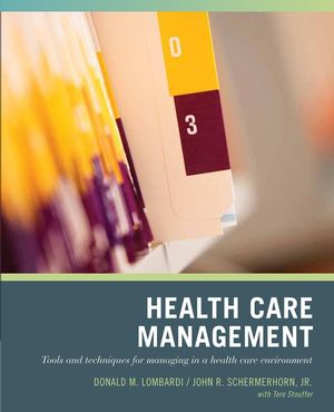 Solution Manual for Wiley Pathways Healthcare Management: Tools and Techniques for Managing in a Health Care Environment 1st Edition By Donald N. Lombardi, John R. Schermerhorn Jr., Tere Stouffer, ISBN: 9780471790785