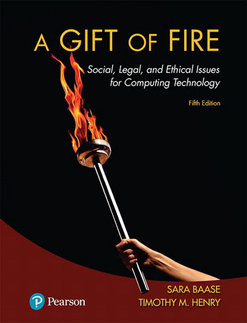 Test Bank For Gift of Fire, A Social, Legal, and Ethical Issues for Computing Technology, 5th Edition By Sara Baase, Timothy M. Henry, ISBN-13 9780134615394, ISBN-13 9780134615271